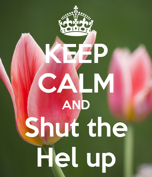 KEEP CALM AND Shut the Hel up