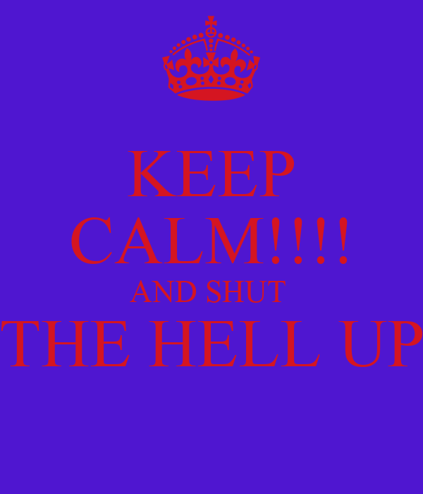 KEEP CALM!!!! AND SHUT  THE HELL UP