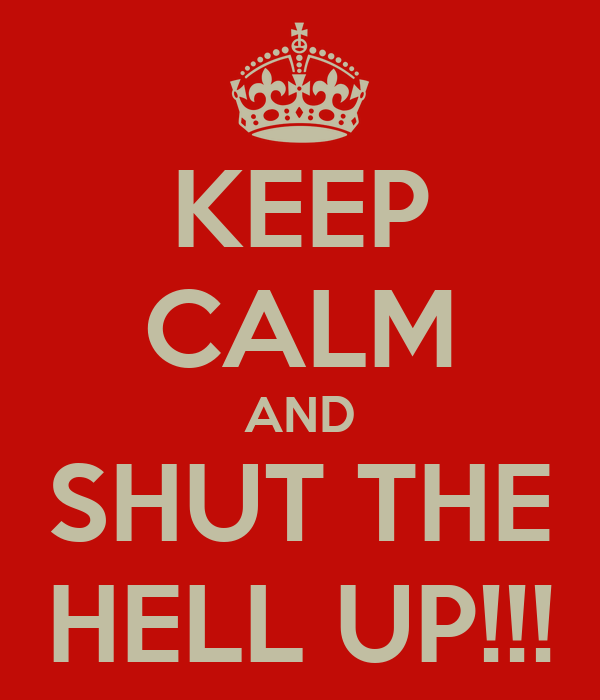 KEEP CALM AND SHUT THE HELL UP!!!