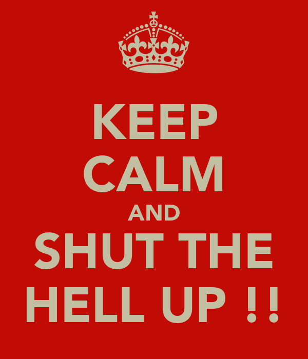 KEEP CALM AND SHUT THE HELL UP !!