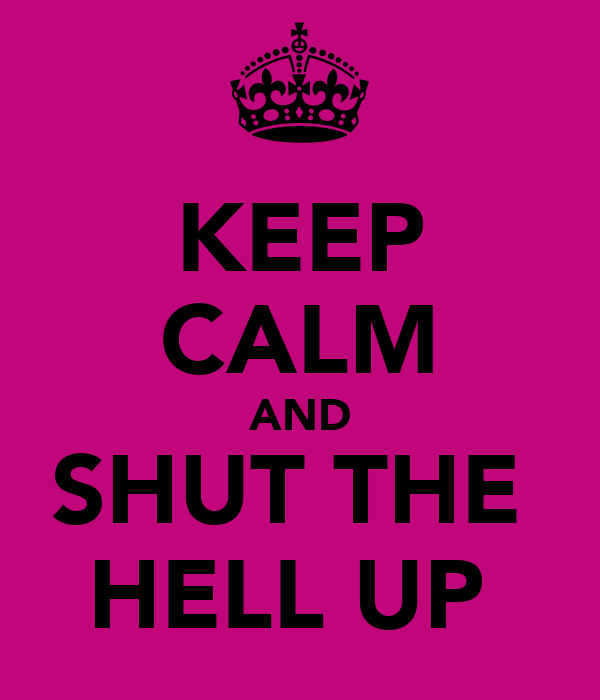 KEEP CALM AND SHUT THE  HELL UP