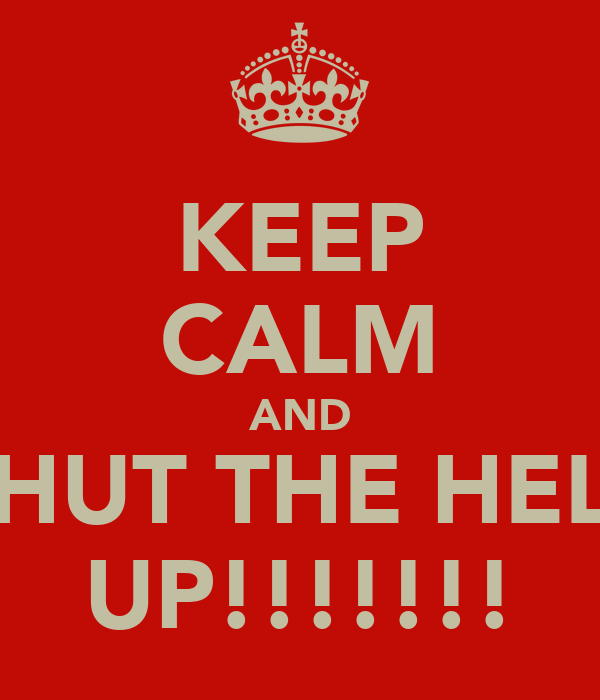 KEEP CALM AND SHUT THE HELL UP!!!!!!!