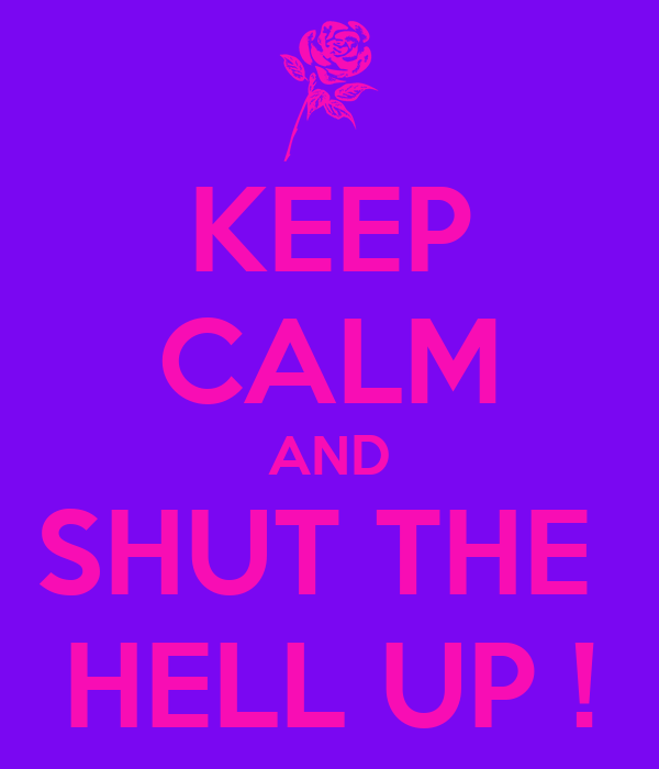 KEEP CALM AND SHUT THE  HELL UP !