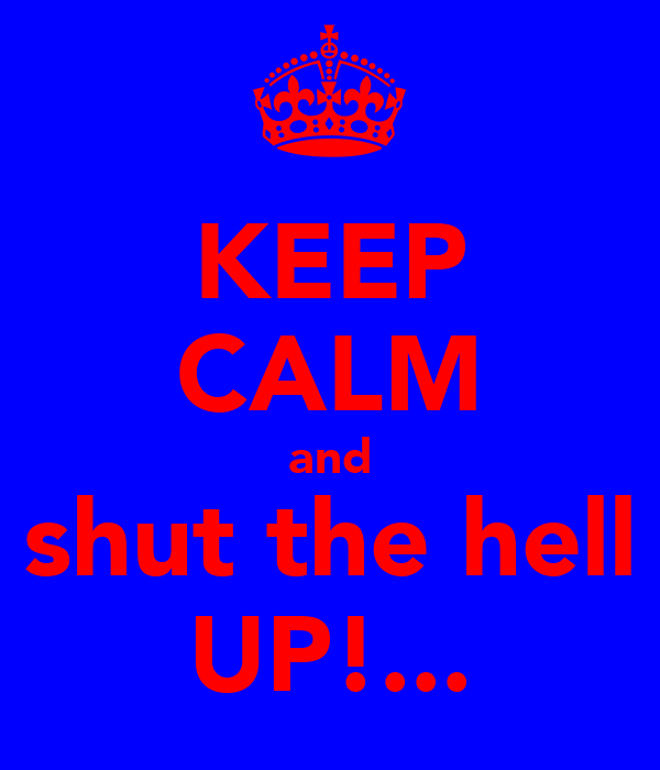 KEEP CALM and shut the hell UP!...