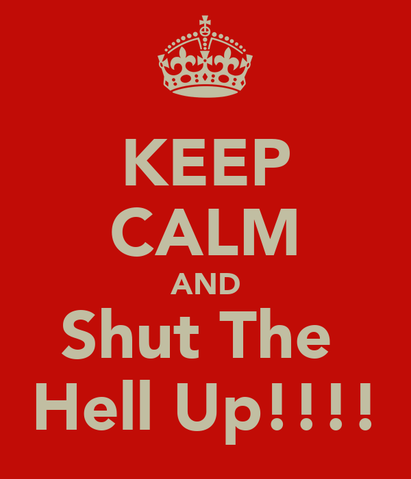KEEP CALM AND Shut The  Hell Up!!!!