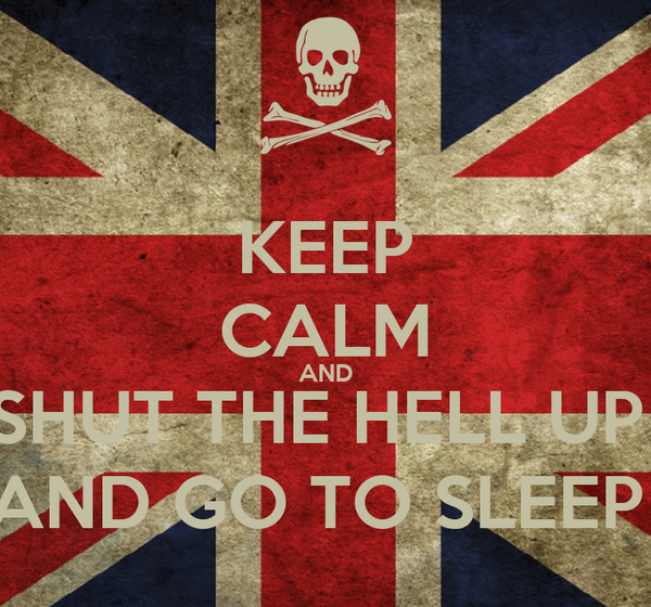KEEP CALM AND SHUT THE HELL UP  AND GO TO SLEEP