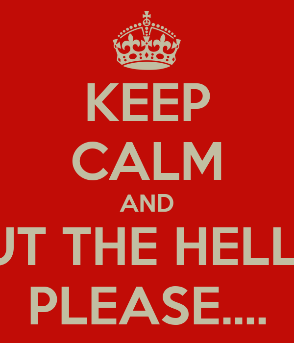 KEEP CALM AND SHUT THE HELL UP PLEASE....