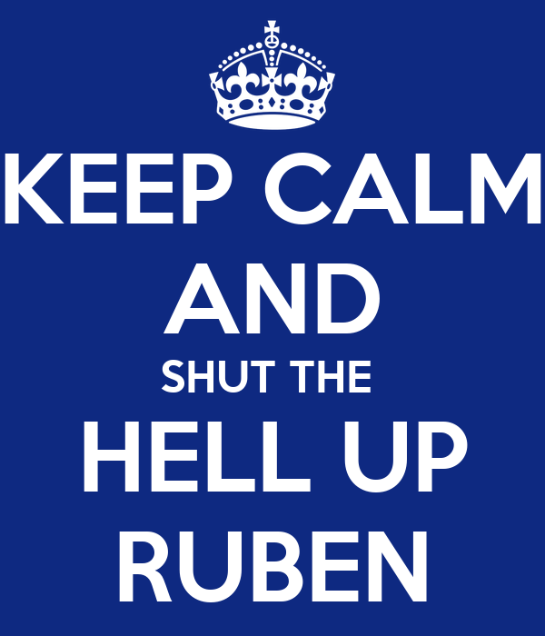 KEEP CALM AND SHUT THE  HELL UP RUBEN