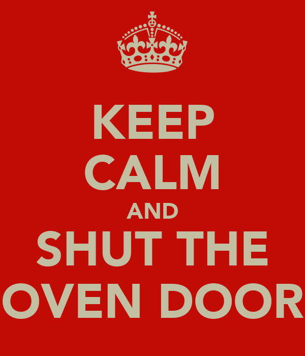 KEEP CALM AND SHUT THE OVEN DOOR