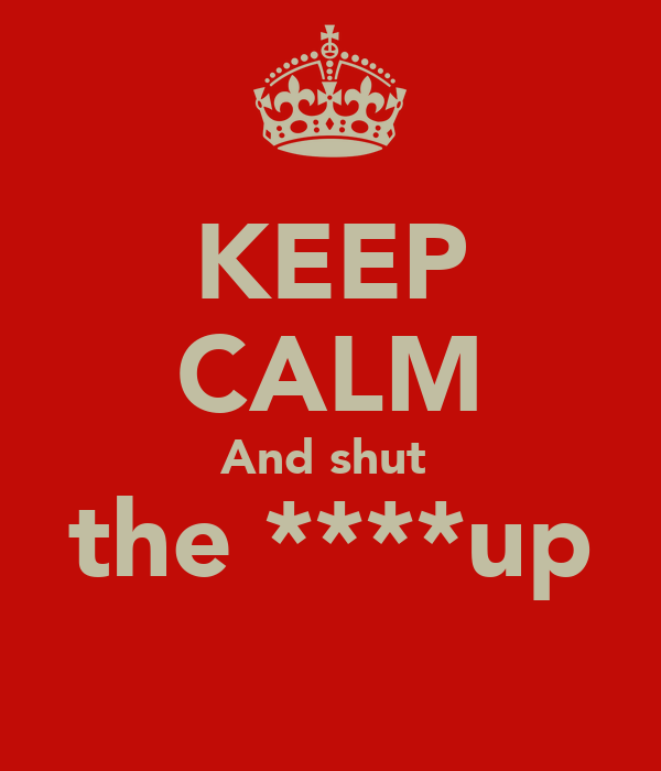 KEEP CALM And shut  the ****up