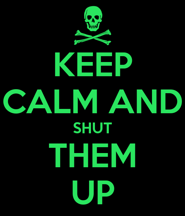 KEEP CALM AND SHUT THEM UP