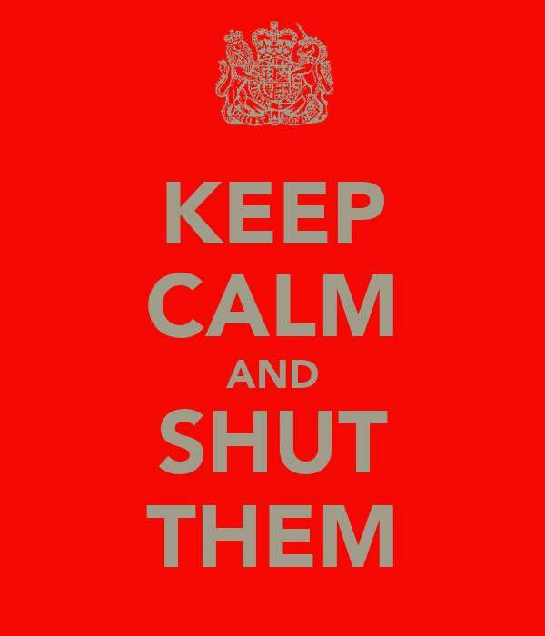 KEEP CALM AND SHUT THEM