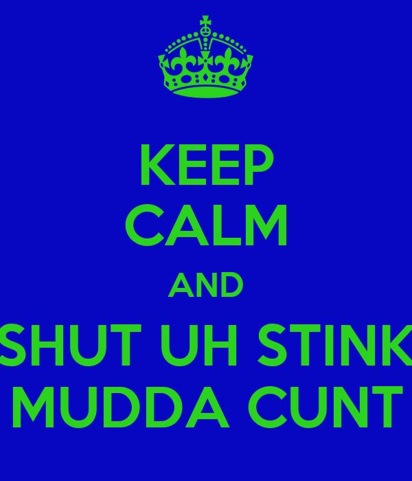 KEEP CALM AND SHUT UH STINK MUDDA CUNT