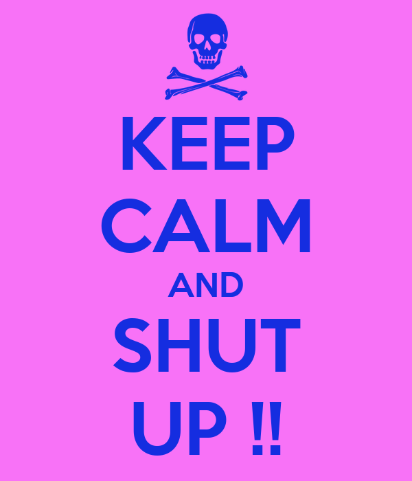 KEEP CALM AND SHUT UP !!