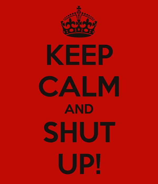 KEEP CALM AND SHUT UP!