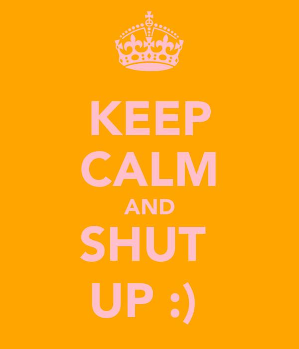KEEP CALM AND SHUT  UP :)