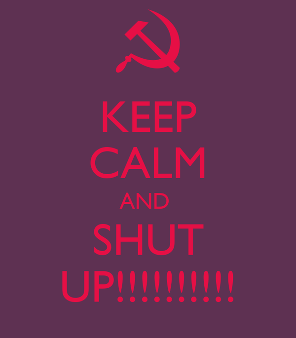 KEEP CALM AND  SHUT UP!!!!!!!!!!