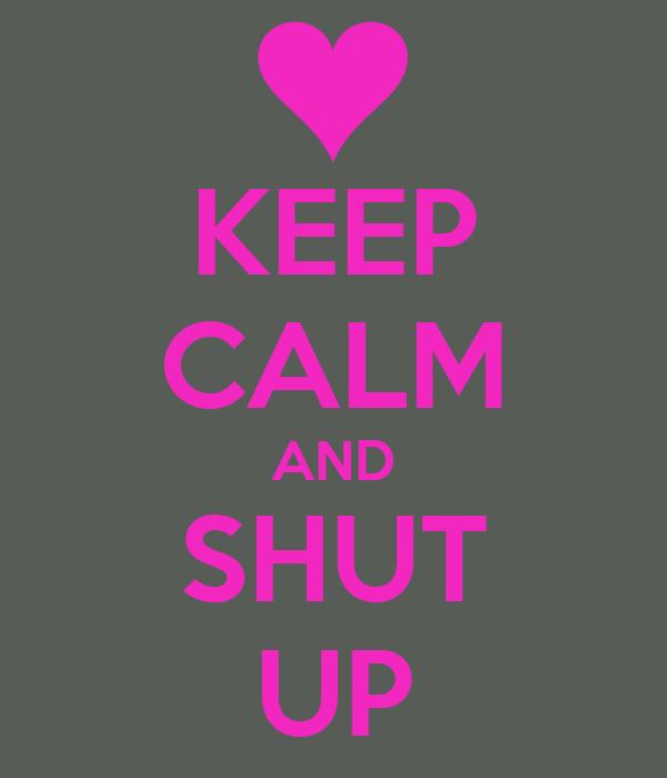 KEEP CALM AND SHUT UP
