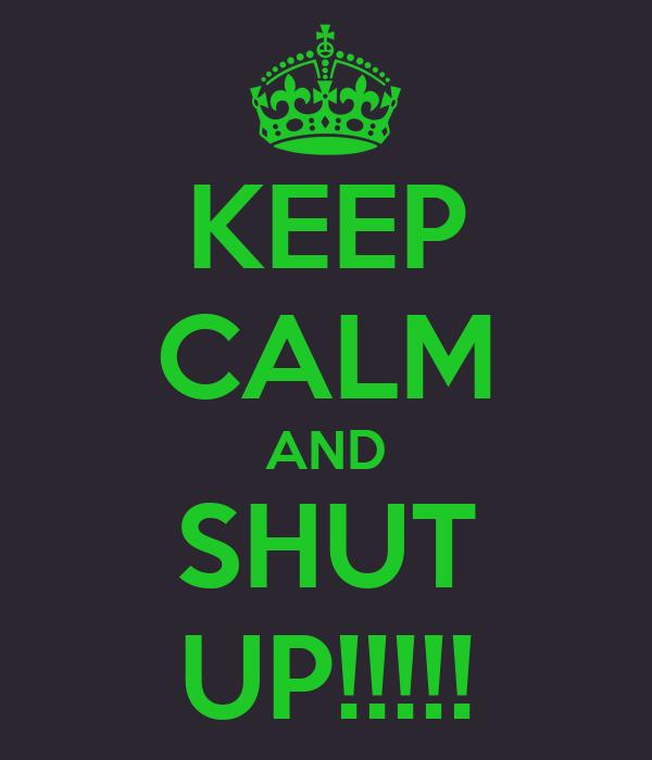 KEEP CALM AND SHUT UP!!!!!