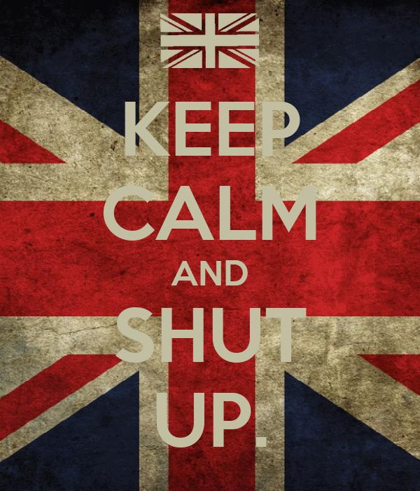 KEEP CALM AND SHUT UP.
