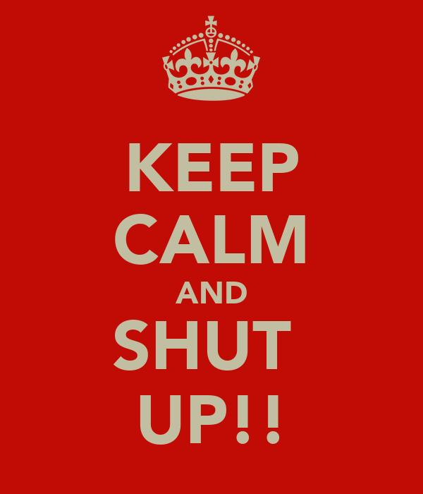KEEP CALM AND SHUT  UP!!