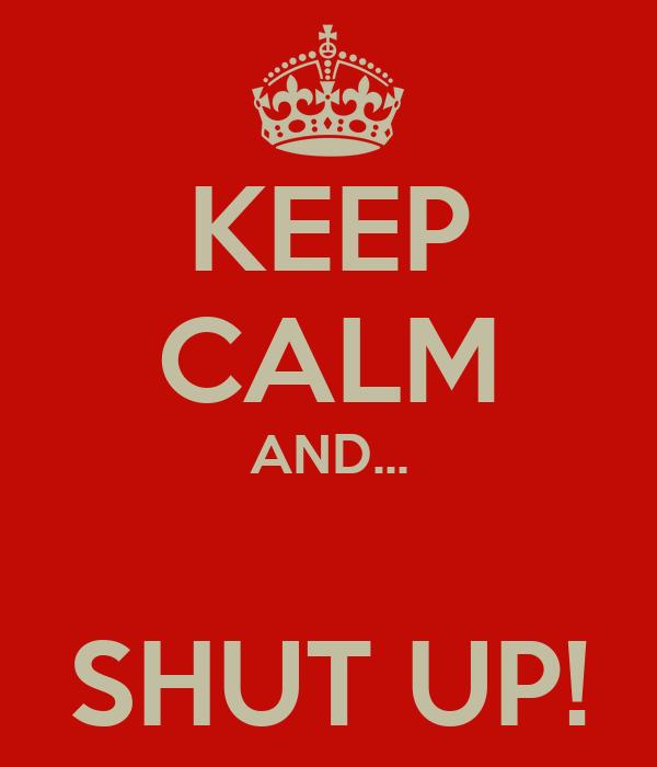 KEEP CALM AND...  SHUT UP!