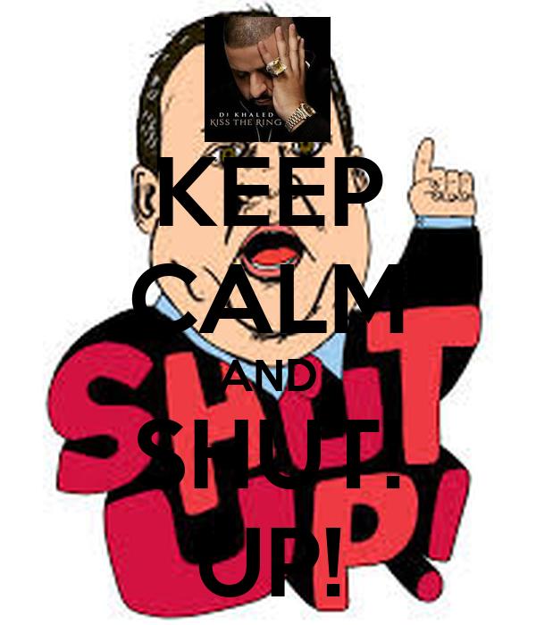 KEEP CALM AND SHUT! UP!