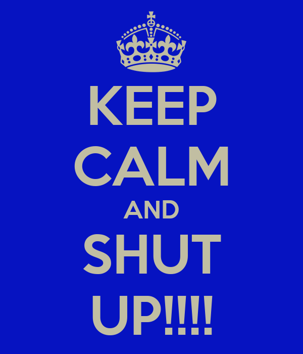 KEEP CALM AND SHUT UP!!!!