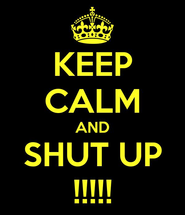 KEEP CALM AND SHUT UP !!!!!