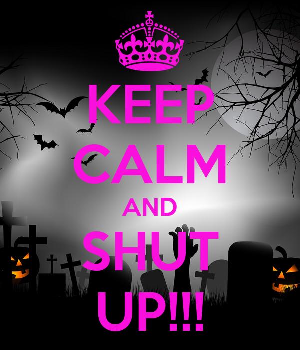 KEEP CALM AND SHUT UP!!!