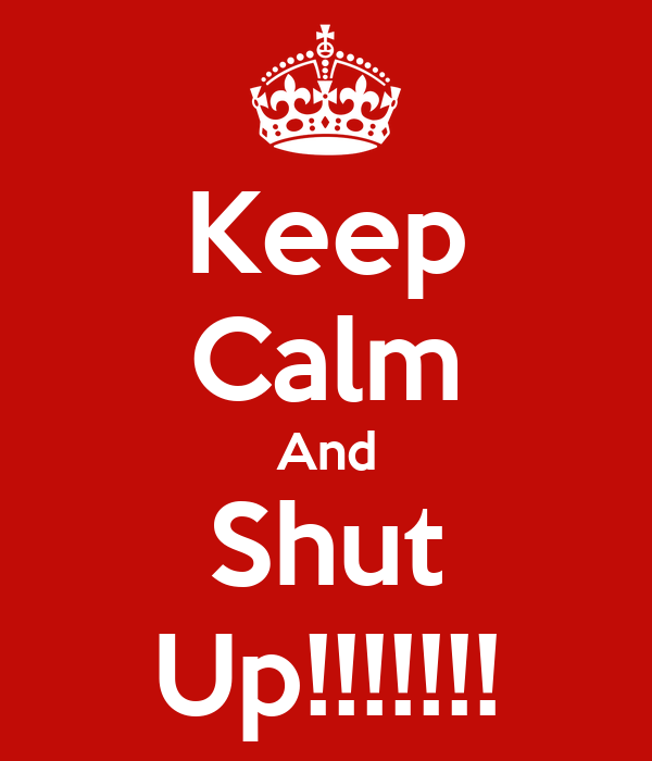 Keep Calm And Shut Up!!!!!!!