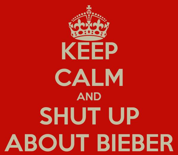 KEEP CALM AND SHUT UP ABOUT BIEBER