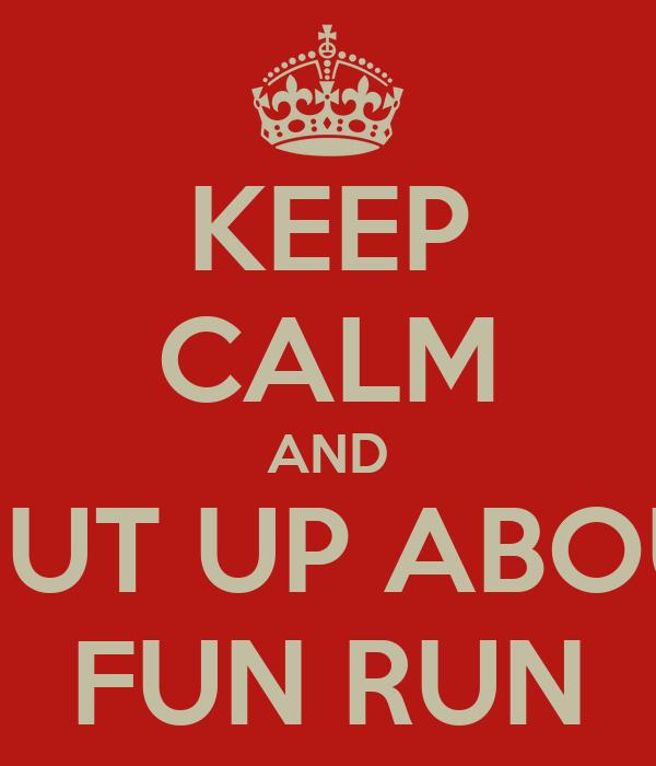 KEEP CALM AND SHUT UP ABOUT FUN RUN
