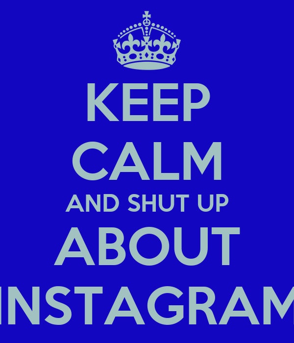 KEEP CALM AND SHUT UP ABOUT INSTAGRAM
