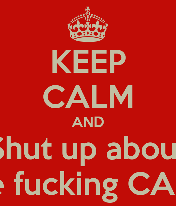 KEEP CALM AND Shut up about The fucking CAPS!!