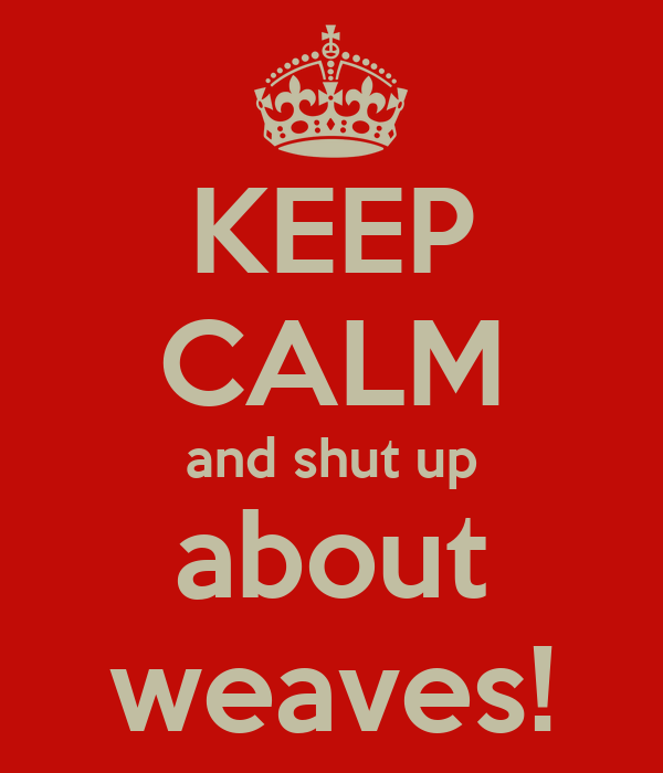 KEEP CALM and shut up about weaves!