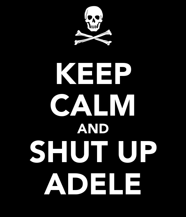 KEEP CALM AND SHUT UP ADELE
