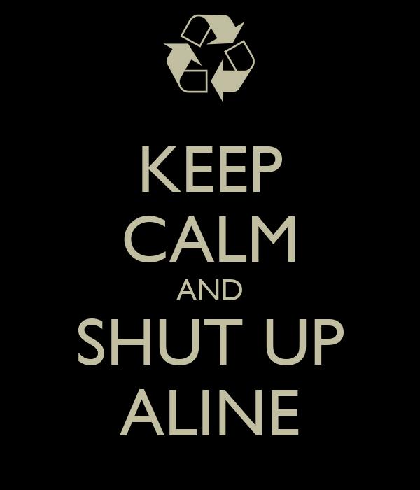 KEEP CALM AND SHUT UP ALINE