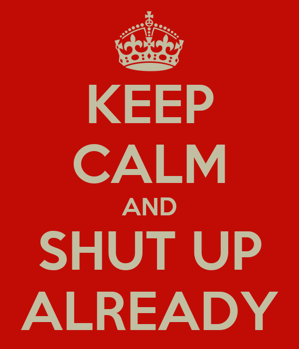 KEEP CALM AND SHUT UP ALREADY