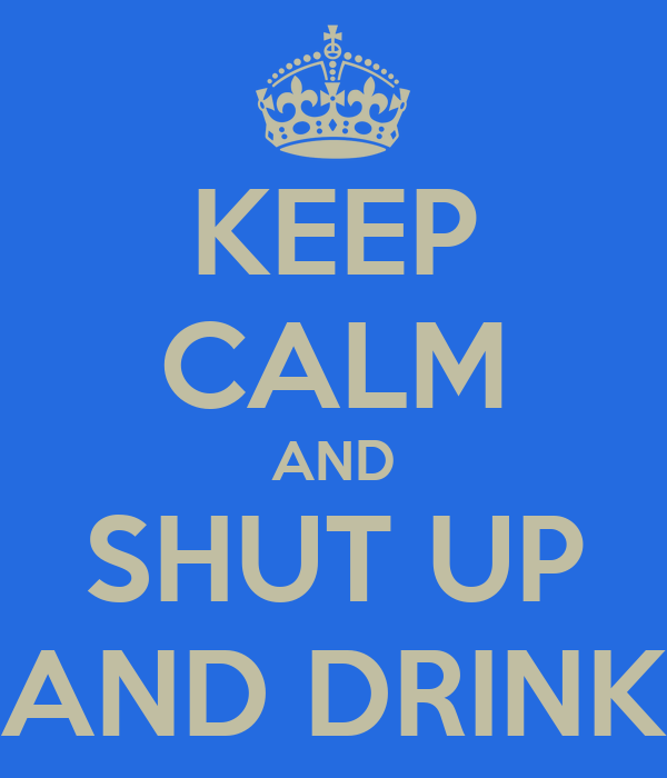 KEEP CALM AND SHUT UP AND DRINK