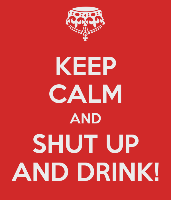 KEEP CALM AND SHUT UP AND DRINK!
