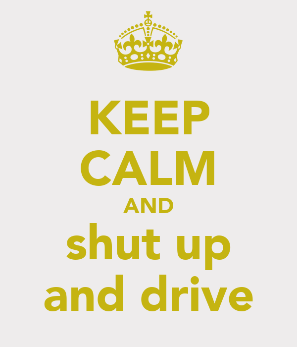 KEEP CALM AND shut up and drive