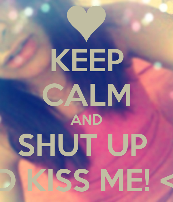 KEEP CALM AND SHUT UP  AND KISS ME! <33