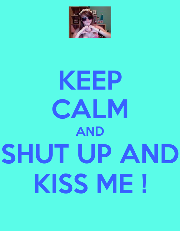 KEEP CALM AND SHUT UP AND KISS ME !