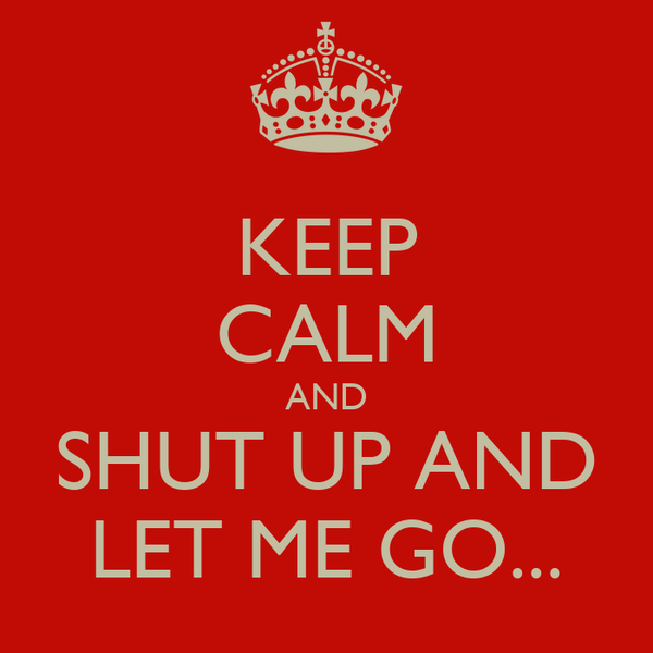 KEEP CALM AND SHUT UP AND LET ME GO...