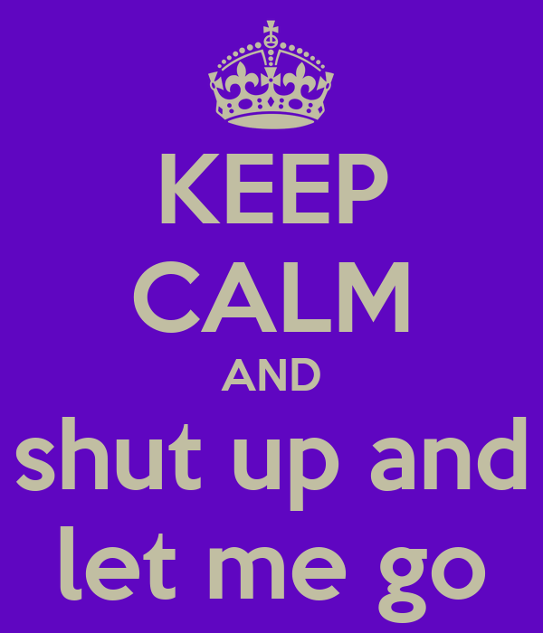 KEEP CALM AND shut up and let me go