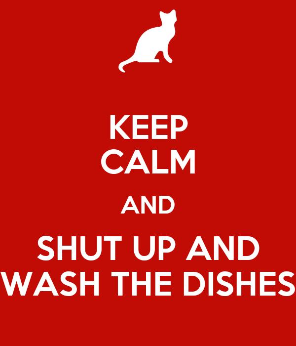 KEEP CALM AND SHUT UP AND WASH THE DISHES