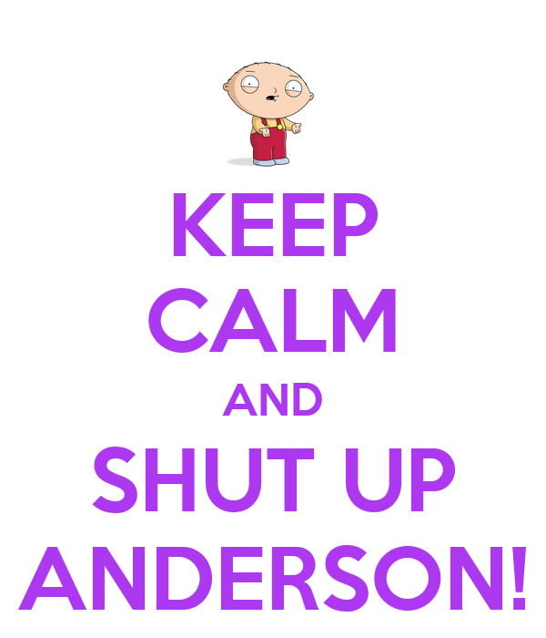 KEEP CALM AND SHUT UP ANDERSON!