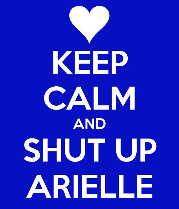 KEEP CALM AND SHUT UP ARIELLE