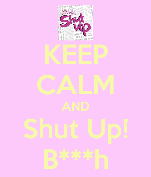 KEEP CALM AND Shut Up! B***h